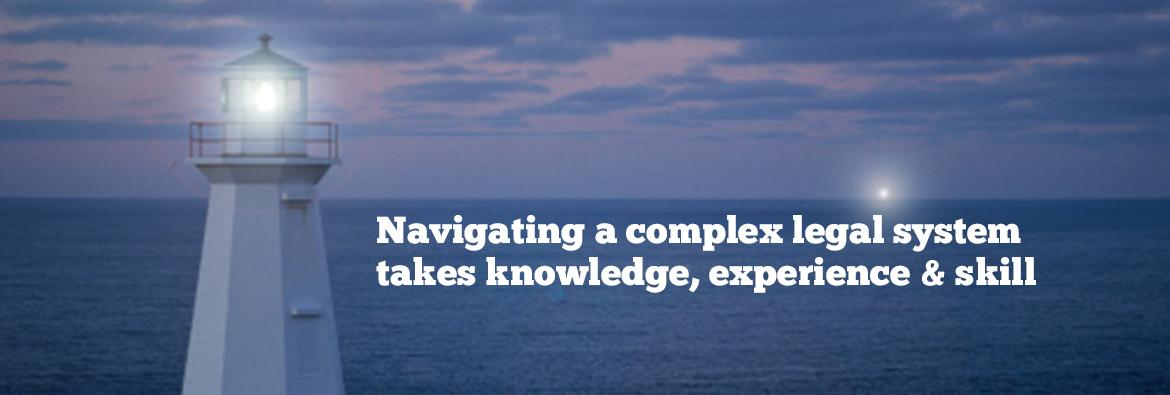 Navigating a complex legal system takes knowledge, experience & skill